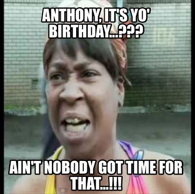 Ain T Nobody Got Time For That Meme - meme creator anthony it s yo birthday ain t