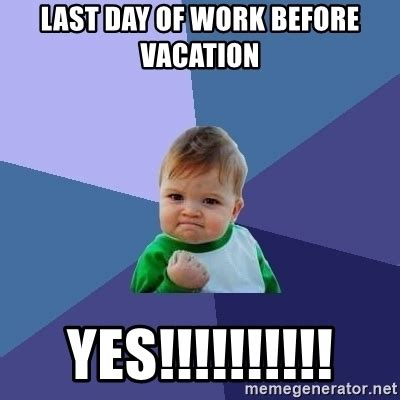Last Day Of Work Meme - last day of work before vacation yes success