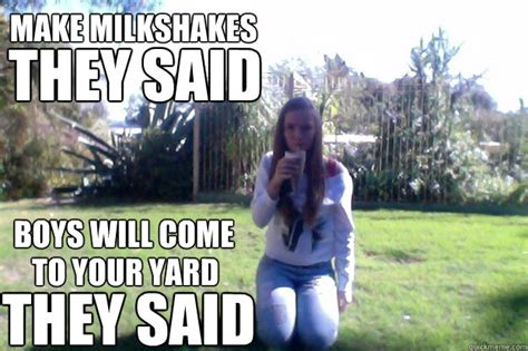 Make Milkshakes They Said Meme - make milkshakes they said boys will come to your yard they
