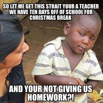 Christmas Break Meme - meme creator so let me get this strait your a teacher we