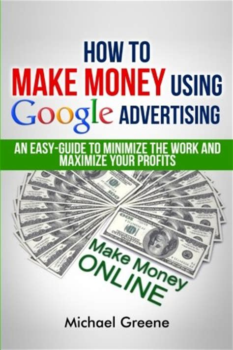 How To Make Money Online Using Google - how to make money using google advertising an easy guide to minimize the work and