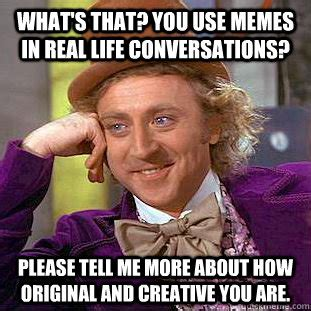 Tell Me More About Meme - what s that you use memes in real life conversations