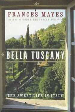 Bella Tuscany The Sweet Life In Italy By Frances Mayes