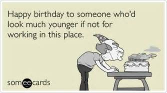 happy birthday to someone who d look much younger if not for working in this place ecard