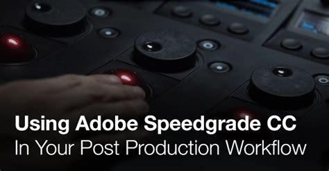 speedgrade workflow using adobe speedgrade cc in your post production workflow