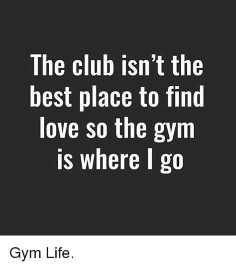 Best Place To Find Memes - the club isn t the best place to find love so the gym is