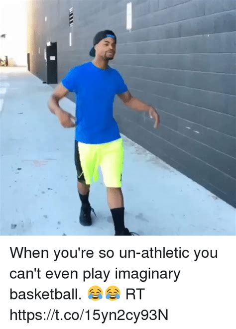 you can play basketball when you re so un athletic you can t even play imaginary