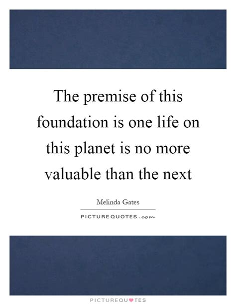 the premise of this foundation is one life on this planet is no picture quotes