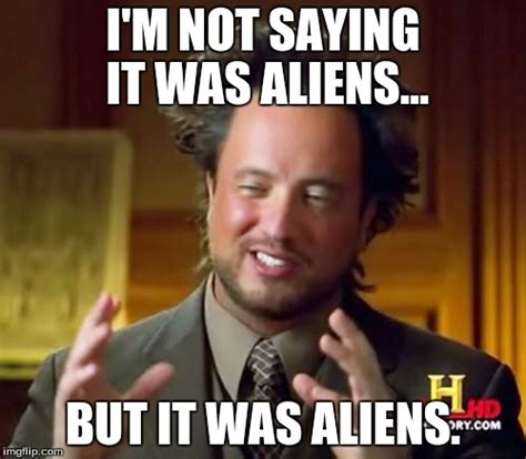 It Was Aliens Meme - ancient aliens memes imgflip