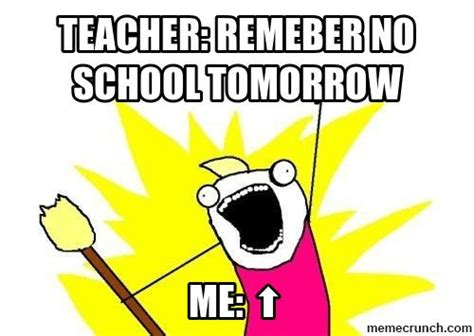 School Tomorrow Meme - teacher remeber no school tomorrow