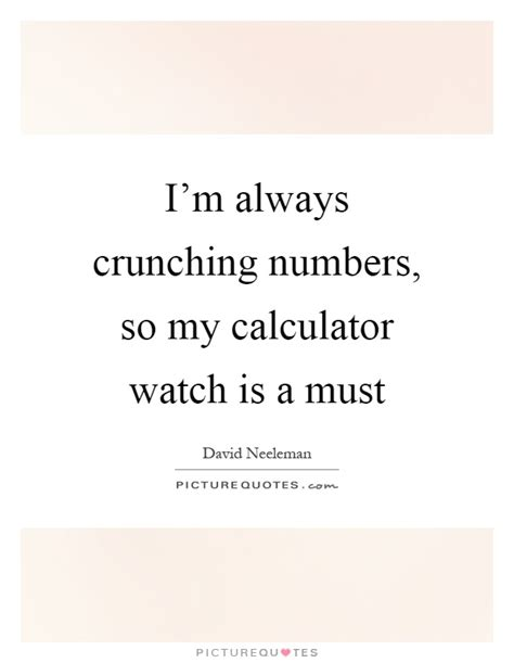 calculator quotes i m always crunching numbers so my calculator watch is a