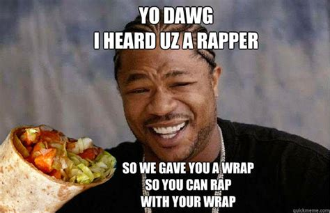 yo dawg i heard uz a rapper so we gave you a wrap so you