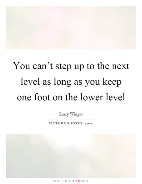 step on up to the you can t step up to the next level as as you keep picture quotes