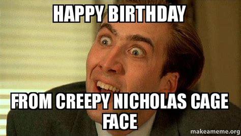 Sarcastic Birthday Meme - happy birthday from creepy nicholas cage face sarcastic
