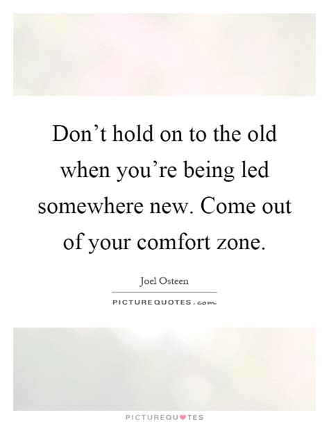 out of your comfort zone quotes don t hold on to the old when you re being led somewhere