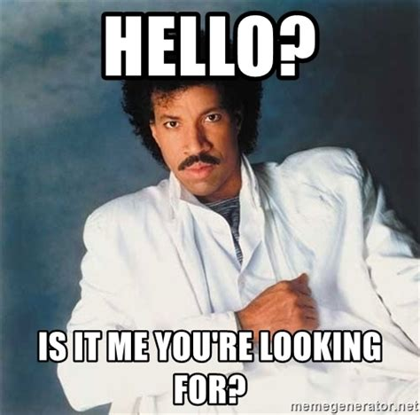 Lionel Richie Meme - hello is it me you re looking for lionel richie 1234