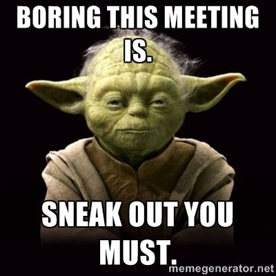 Work Meeting Meme - proyodaadvice boring this meeting is sneak out you must