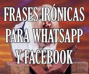 imágenes ironicas para whatsapp frases originales para estados de whatsapp facebook
