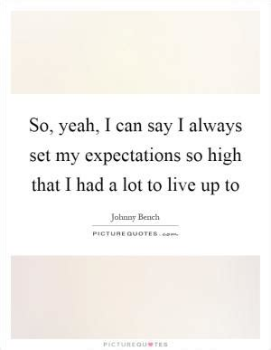 johnny bench quotes so yeah i can say i always set my expectations s by