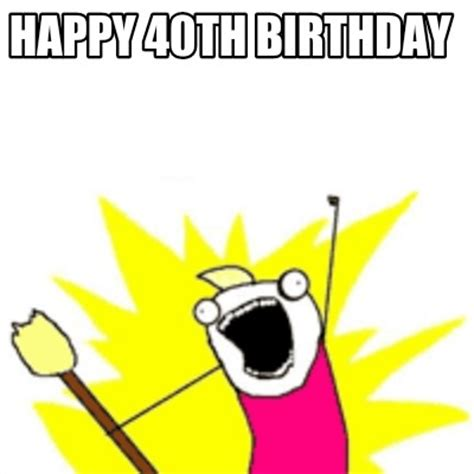 Happy 40th Birthday Meme - meme creator happy 40th birthday meme generator at