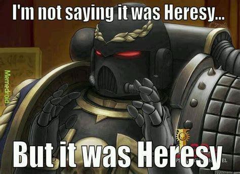 Heresy Meme - heresy meme by tunnag memedroid