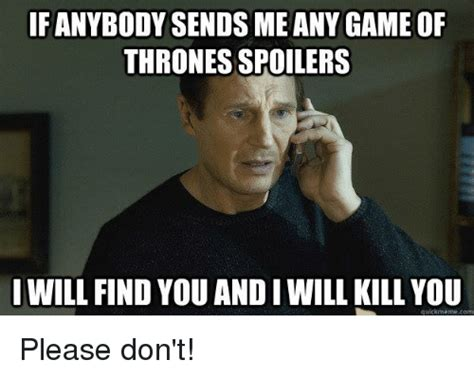 Spoiler Meme - fanybody sends me any game of thrones spoilers will find