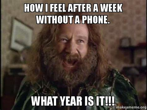 How I Feel Meme - how i feel after a week without a phone what year is it