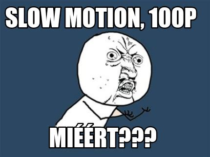 Motion Memes - meme creator slow motion 100p mi 233 233 rt meme generator