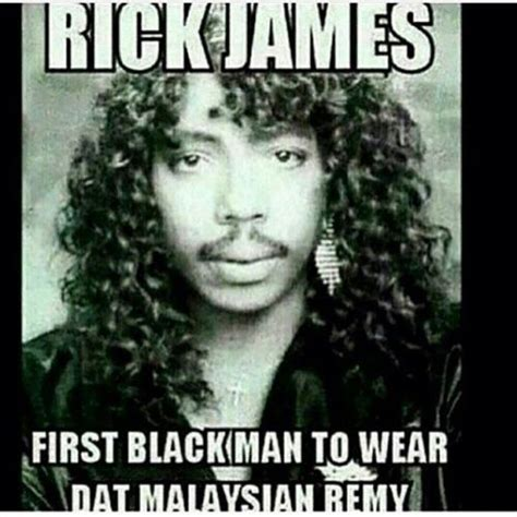 Rick James Memes - rick james first black man to wear day malaysian remy