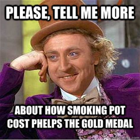 Please Tell Me More Meme - please tell me more about how smoking pot cost phelps the