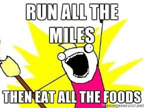 Eat All The Things Meme - run all the miles then eat all the foods x all the