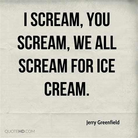 I Scream You Scream We All Scream For by Jerry Greenfield Quotes Quotehd