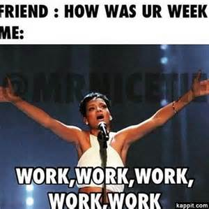 Funny Memes About Work - friend how was ur week me work work work work work