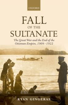 the end of the ottoman empire fall of the sultanate the great war and the end of the