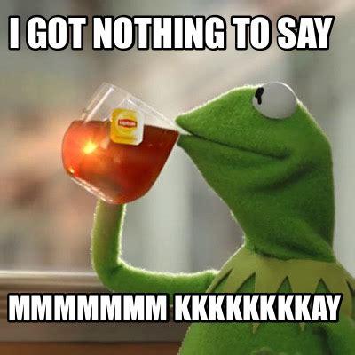 Nothing To Say Meme - meme creator i got nothing to say mmmmmmm kkkkkkkkay