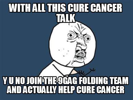 Kaos 9gag Y U No meme creator with all this cure cancer talk y u no join