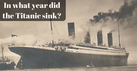 What Year Did The Titanic Sink in what year did the titanic sink