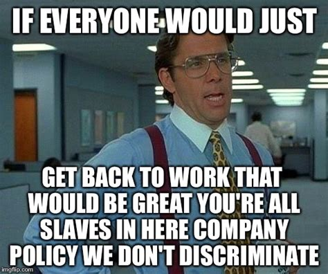 Get Back To Work Meme - that would be great meme imgflip