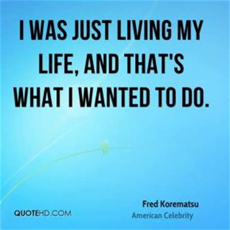 fred korematsu quotes i was just living my and that s what i w by fred