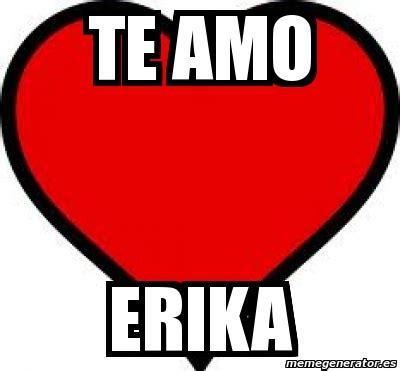 imagenes te amo erika meme personalizado te amo erika 2270842