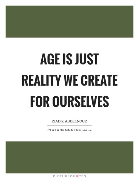 we ourselves and us creating a more just and prosperous america books age is just reality we create for ourselves picture quotes