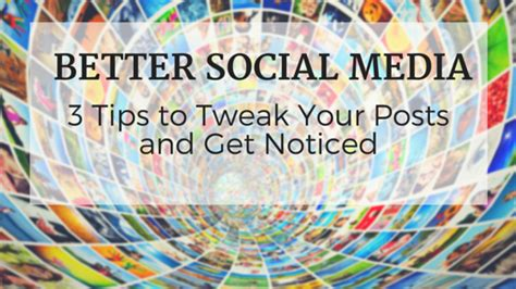 Better Social Media 3 Tips To Tweak Posts Get Noticed