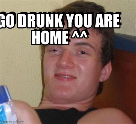 Drunk Man Meme - go drunk you are home 10 guy meme on memegen
