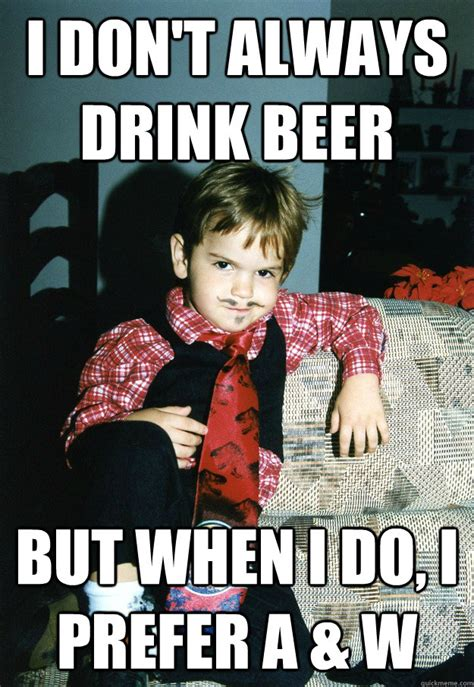 Kid Drinking Beer Meme - i don t always drink beer but when i do i prefer a w