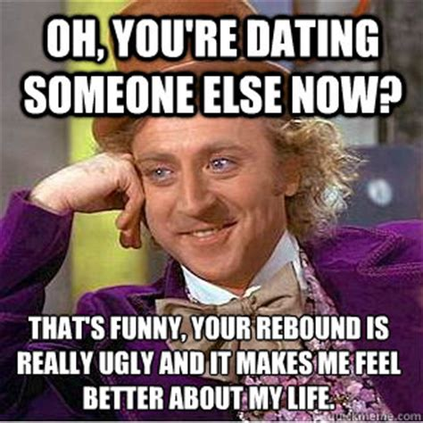 Feel Better Funny Meme - oh you re dating someone else now that s funny your