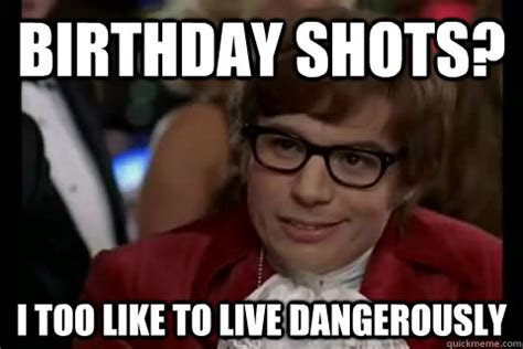 Austin Powers Memes - birthday shots i too like to live dangerously