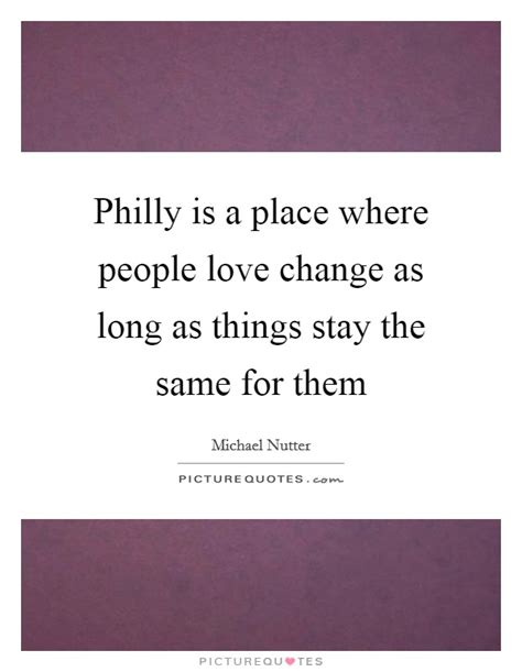 A Place What Is Them Philly Is A Place Where Change As As Things Picture Quotes