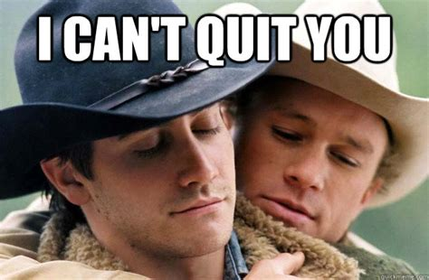 Broken Back Meme - i can t quit you brokeback quickmeme