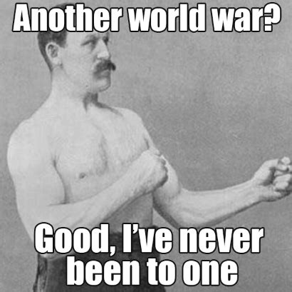 Manly Memes - another world war overly manly man know your meme