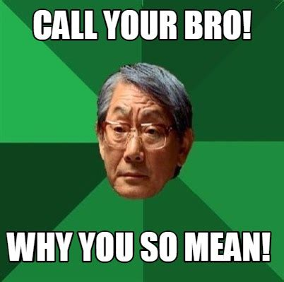 Call Meme - meme creator call your bro why you so mean meme